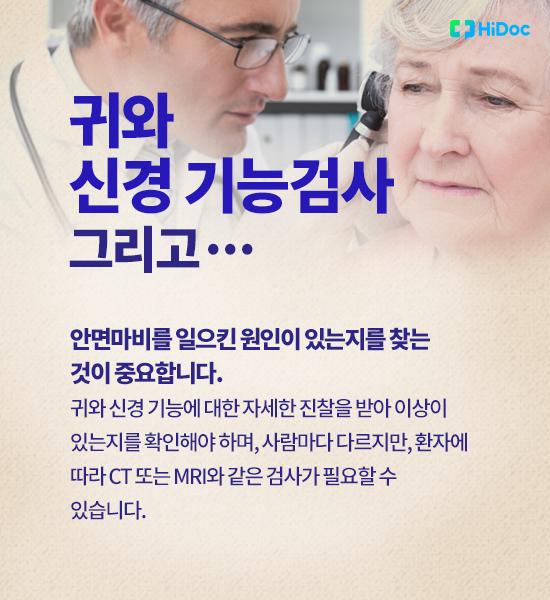 귀와 신경 기능검사 그리고…안면마비를 일으킨 원인이 있는지를 찾는 것이 중요합니다. 귀와 신경 기능에 대한 자세한 진찰을 받아 이상이 있는지를 확인해야 하며, 사람마다 다르지만, 환자에 따라 CT 또는 MRI와 같은 검사가 필요할 수 있습니다.